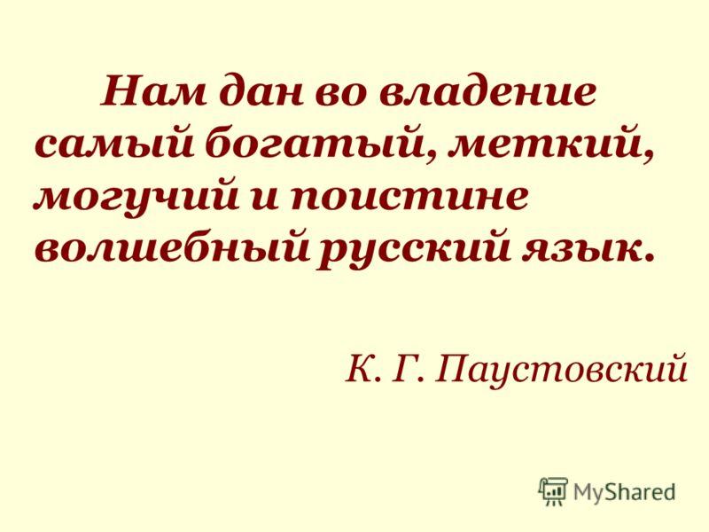 Нам дан во владение самый богатый, меткий, могучий и поистине волшебный русский язык. К. Г. Паустовский