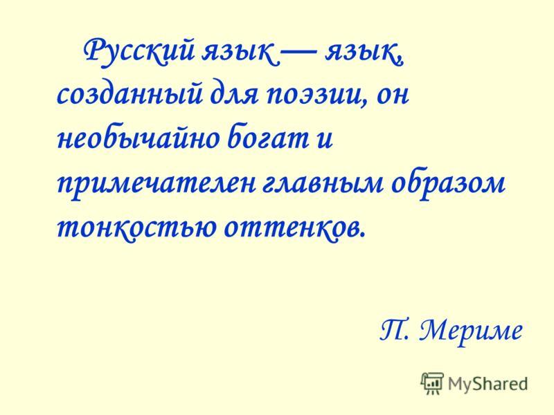 Русский язык язык, созданный для поэзии, он необычайно богат и примечателен главным образом тонкостью оттенков. П. Мериме