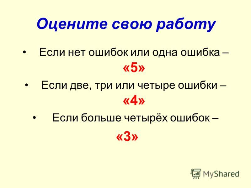 Оцените свою работу Если нет ошибок или одна ошибка – «5» Если две, три или четыре ошибки – «4» Если больше четырёх ошибок – «3»