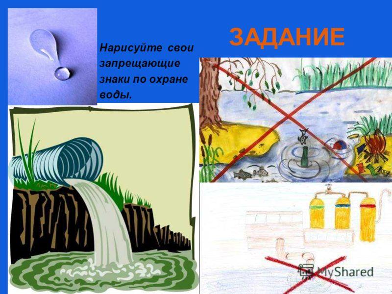 ЗАДАНИЕ Нарисуйте свои запрещающие знаки по охране воды.