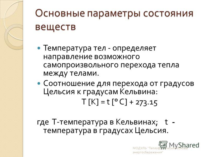 Основные параметры состояния веществ Температура тел - определяет направление возможного самопроизвольного перехода тепла между телами. Соотношение для перехода от градусов Цельсия к градусам Кельвина : T [K] = t [° C] + 273.15 где T- температура в К