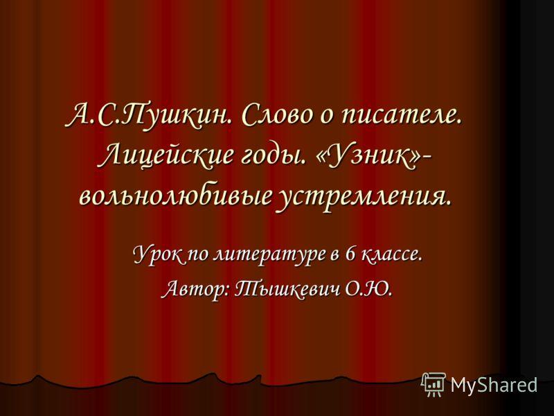 А.С.Пушкин. Слово о писателе. Лицейские годы. «Узник»- вольнолюбивые устремления. Урок по литературе в 6 классе. Автор: Тышкевич О.Ю.