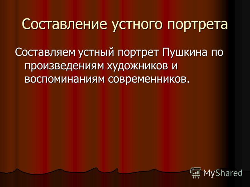 Составление устного портрета Составляем устный портрет Пушкина по произведениям художников и воспоминаниям современников.