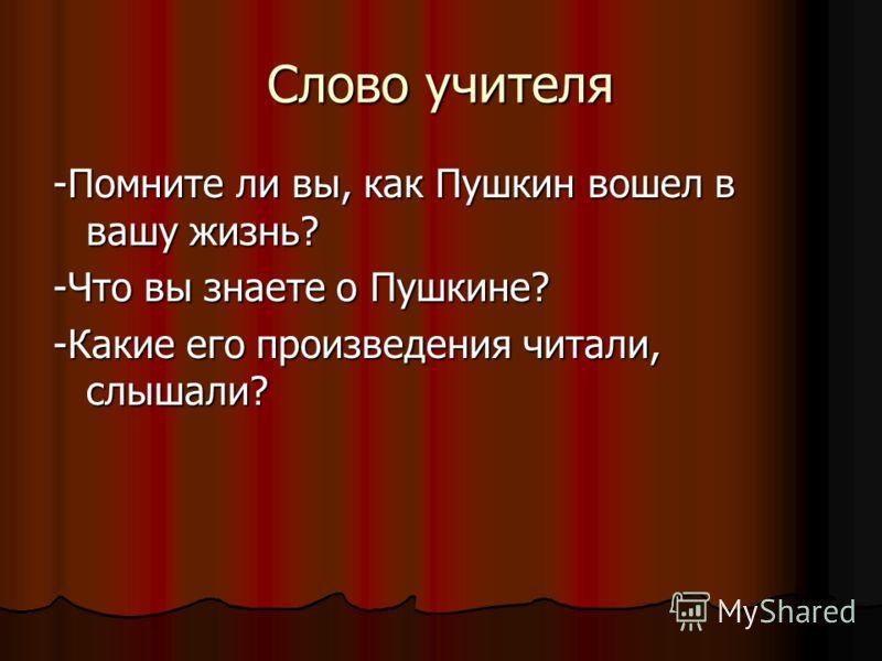 Слово учителя -Помните ли вы, как Пушкин вошел в вашу жизнь? -Что вы знаете о Пушкине? -Какие его произведения читали, слышали?
