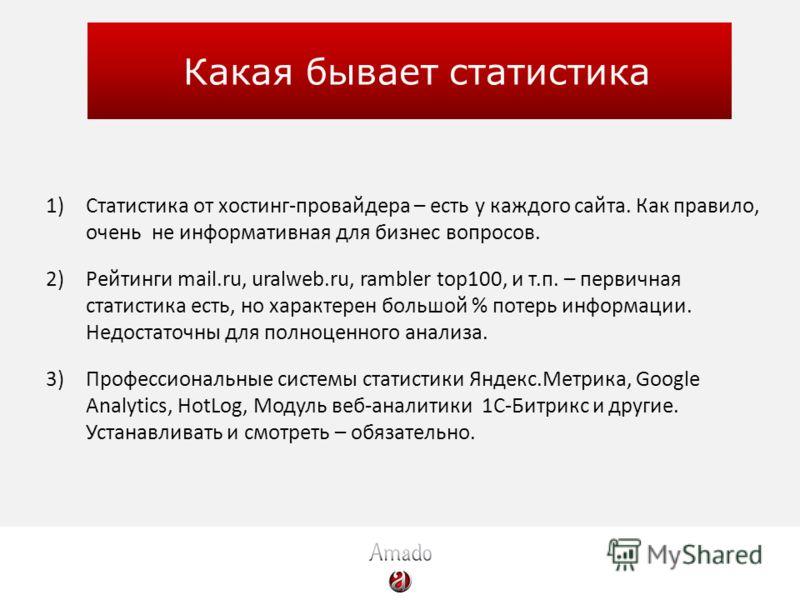 Какая бывает статистика 1)Статистика от хостинг-провайдера – есть у каждого сайта. Как правило, очень не информативная для бизнес вопросов. 2)Рейтинги mail.ru, uralweb.ru, rambler top100, и т.п. – первичная статистика есть, но характерен большой % по