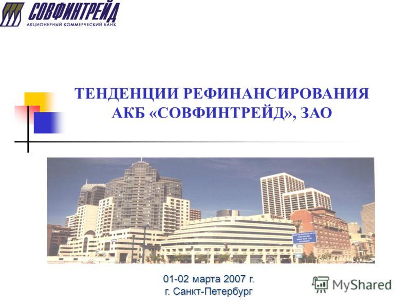 ТЕНДЕНЦИИ РЕФИНАНСИРОВАНИЯ АКБ «СОВФИНТРЕЙД», ЗАО 01-02 марта 2007 г. г. Санкт-Петербург
