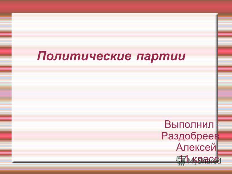 Политические партии Выполнил : Раздобреев Алексей, 11 класс