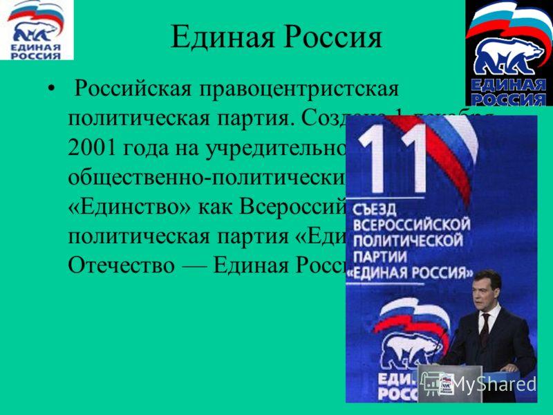 Единая Россия Российская правоцентристская политическая партия. Создана 1 декабря 2001 года на учредительном съезде общественно-политических объединений «Единство» как Всероссийская политическая партия «Единство и Отечество Единая Россия»