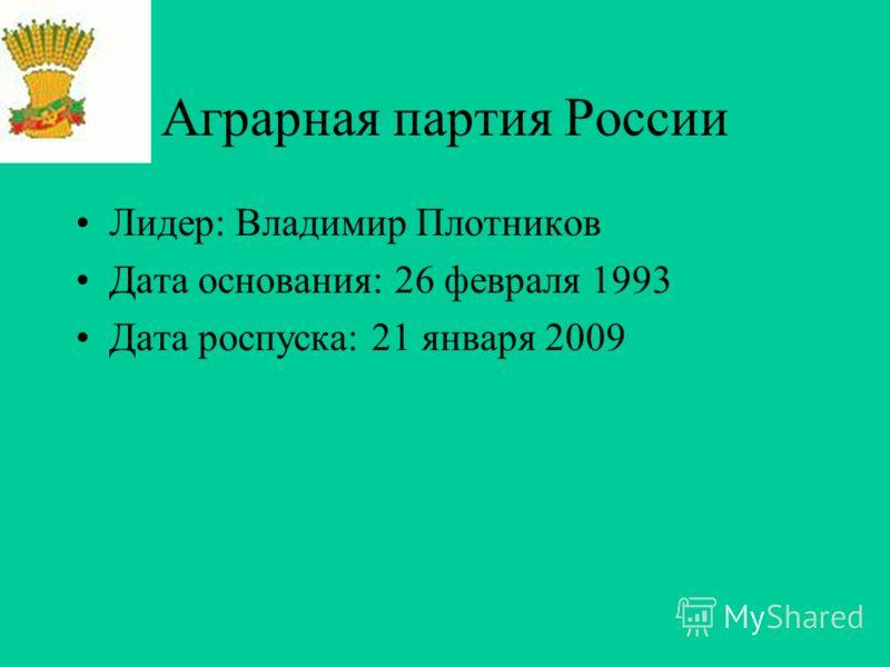 Аграрная партия России Лидер: Владимир Плотников Дата основания: 26 февраля 1993 Дата роспуска: 21 января 2009