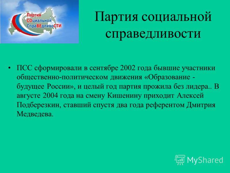 Партия социальной справедливости ПСС сформировали в сентябре 2002 года бывшие участники общественно-политическом движения «Образование - будущее России», и целый год партия прожила без лидера.. В августе 2004 года на смену Кишенину приходит Алексей П