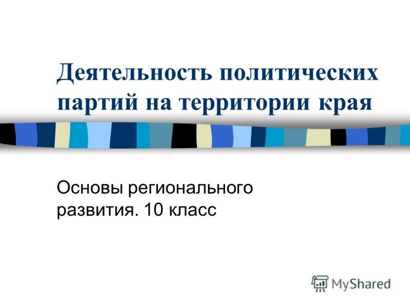 Деятельность политических партий на территории края Основы регионального развития. 10 класс