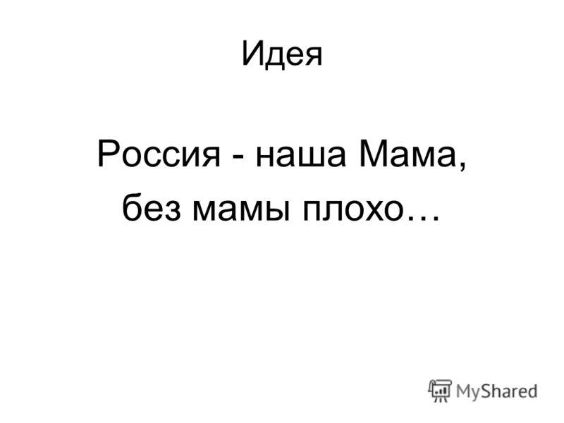 Идея Россия - наша Мама, без мамы плохо…
