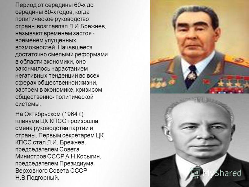 Период от середины 60-х до середины 80-х годов, когда политическое руководство страны возглавлял Л.И.Брежнев, называют временем застоя - временем упущенных возможностей. Начавшееся достаточно смелыми реформами в области экономики, оно закончилось нар