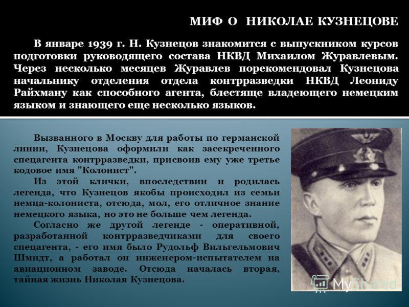 МИФ О НИКОЛАЕ КУЗНЕЦОВЕ Вызванного в Москву для работы по германской линии, Кузнецова оформили как засекреченного спецагента контрразведки, присвоив ему уже третье кодовое имя