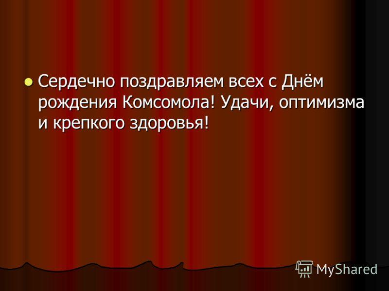 Сердечно поздравляем всех с Днём рождения Комсомола! Удачи, оптимизма и крепкого здоровья!