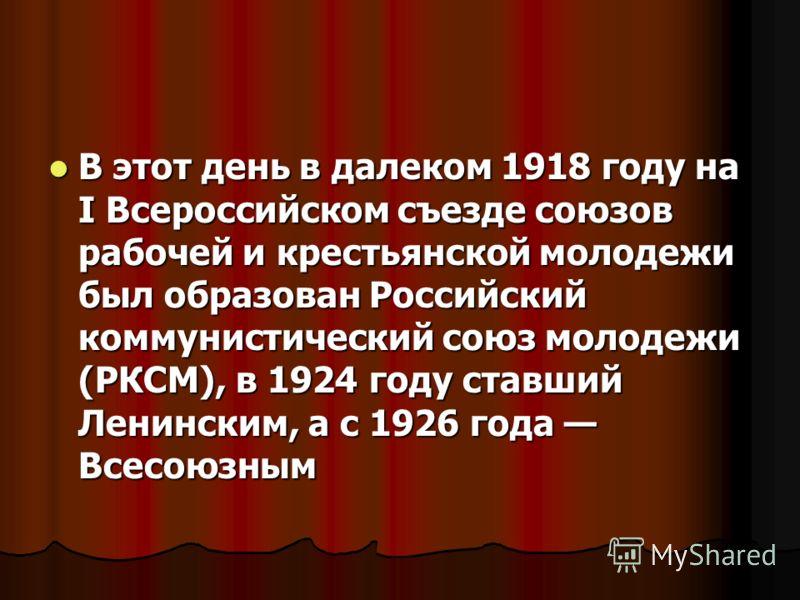 В этот день в далеком 1918 году на I Всероссийском съезде союзов рабочей и крестьянской молодежи был образован Российский коммунистический союз молодежи (РКСМ), в 1924 году ставший Ленинским, а с 1926 года Всесоюзным