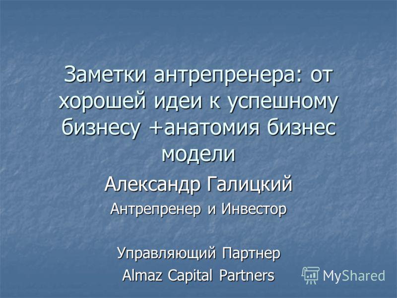Заметки антрепренера: от хорошей идеи к успешному бизнесу +анатомия бизнес модели Александр Галицкий Антрепренер и Инвестор Управляющий Партнер Almaz Capital Partners
