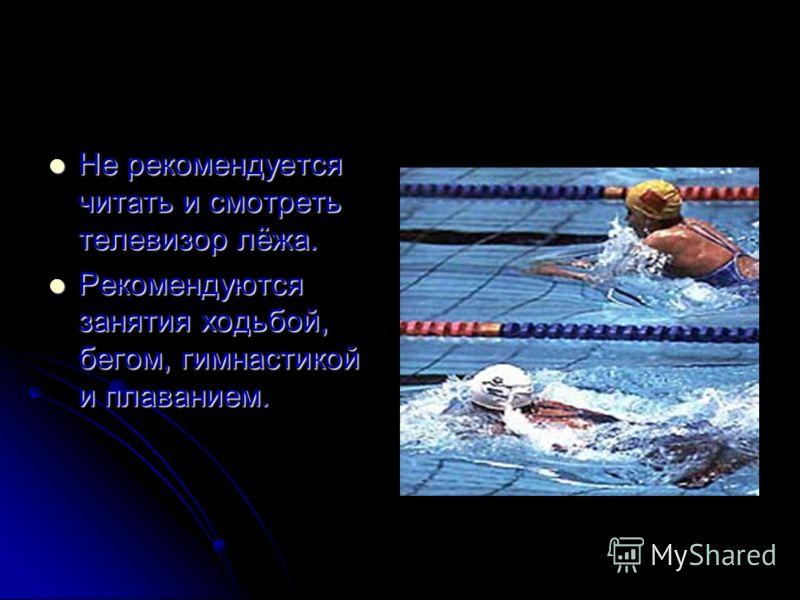 Не рекомендуется читать и смотреть телевизор лёжа. Не рекомендуется читать и смотреть телевизор лёжа. Рекомендуются занятия ходьбой, бегом, гимнастикой и плаванием. Рекомендуются занятия ходьбой, бегом, гимнастикой и плаванием.