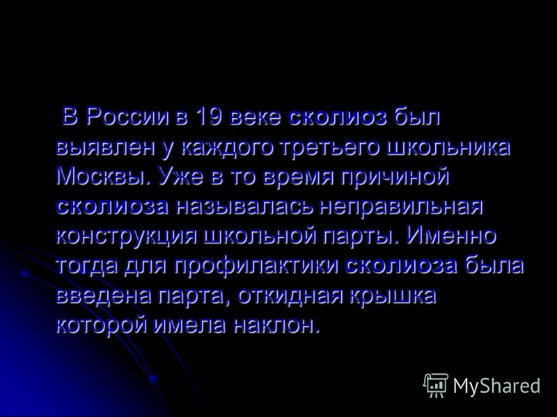 В России в 19 веке сколиоз был выявлен у каждого третьего школьника Москвы. Уже в то время причиной сколиоза называлась неправильная конструкция школьной парты. Именно тогда для профилактики сколиоза была введена парта, откидная крышка которой имела