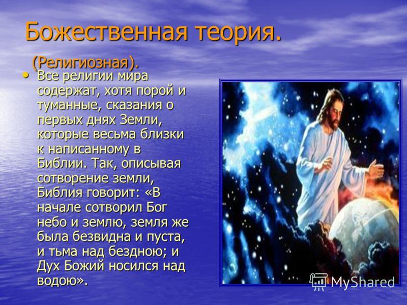 Божественная теория. (Религиозная). Все религии мира содержат, хотя порой и туманные, сказания о первых днях Земли, которые весьма близки к написанному в Библии. Так, описывая сотворение земли, Библия говорит: «В начале сотворил Бог небо и землю, зем