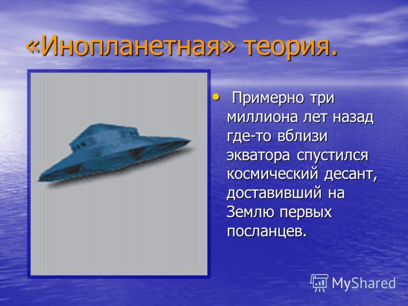 «Инопланетная» теория. Примерно три миллиона лет назад где-то вблизи экватора спустился космический десант, доставивший на Землю первых посланцев. Примерно три миллиона лет назад где-то вблизи экватора спустился космический десант, доставивший на Зем