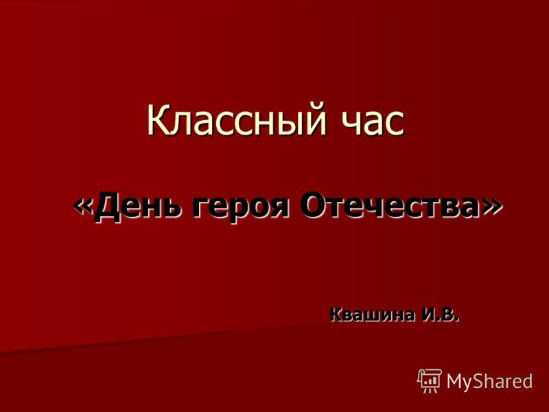Классный час «День героя Отечества» Квашина И.В. Квашина И.В.