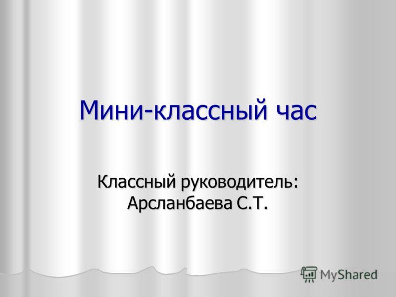 Мини-классный час Классный руководитель: Арсланбаева С.Т.
