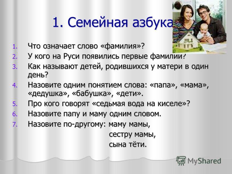 1. Семейная азбука? 1. Что означает слово «фамилия»? 2. У кого на Руси появились первые фамилии? 3. Как называют детей, родившихся у матери в один день? 4. Назовите одним понятием слова: «папа», «мама», «дедушка», «бабушка», «дети». 5. Про кого говор
