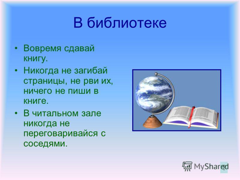 В библиотеке Вовремя сдавай книгу. Никогда не загибай страницы, не рви их, ничего не пиши в книге. В читальном зале никогда не переговаривайся с соседями.