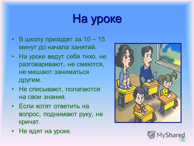 На уроке В школу приходят за 10 – 15 минут до начала занятий. На уроке ведут себя тихо, не разговаривают, не смеются, не мешают заниматься другим. Не списывают, полагаются на свои знания. Если хотят ответить на вопрос, поднимают руку, не кричат. Не е