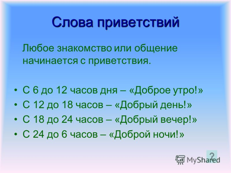 Слова приветствий Любое знакомство или общение начинается с приветствия. С 6 до 12 часов дня – «Доброе утро!» С 12 до 18 часов – «Добрый день!» С 18 до 24 часов – «Добрый вечер!» С 24 до 6 часов – «Доброй ночи!»