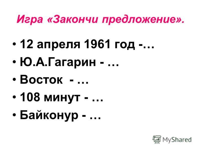 Игра «Закончи предложение». 12 апреля 1961 год -… Ю.А.Гагарин - … Восток - … 108 минут - … Байконур - …