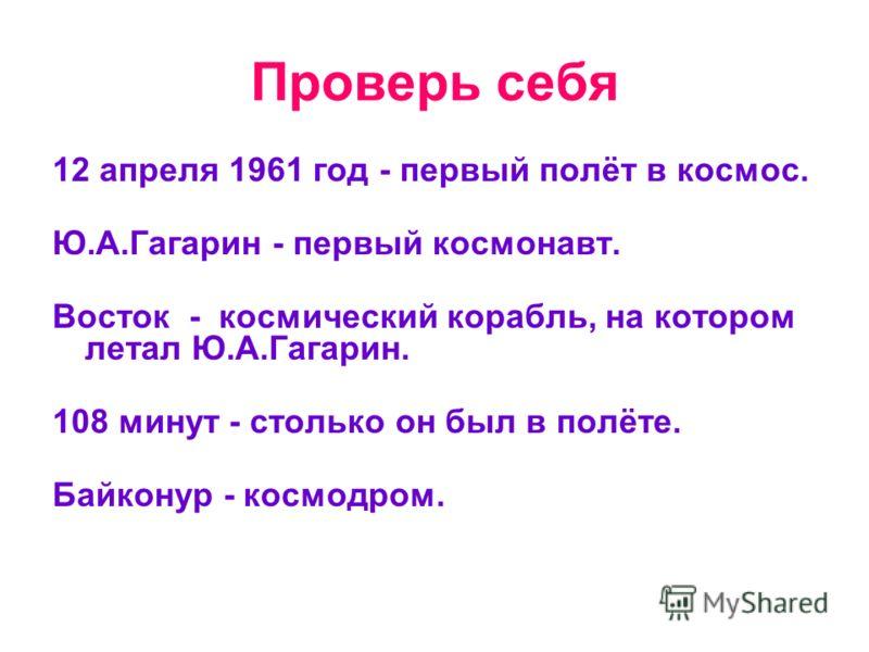 Проверь себя 12 апреля 1961 год - первый полёт в космос. Ю.А.Гагарин - первый космонавт. Восток - космический корабль, на котором летал Ю.А.Гагарин. 108 минут - столько он был в полёте. Байконур - космодром.