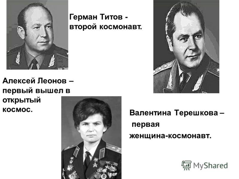 Валентина Терешкова – первая женщина-космонавт. Алексей Леонов – первый вышел в открытый космос. Герман Титов - второй космонавт.