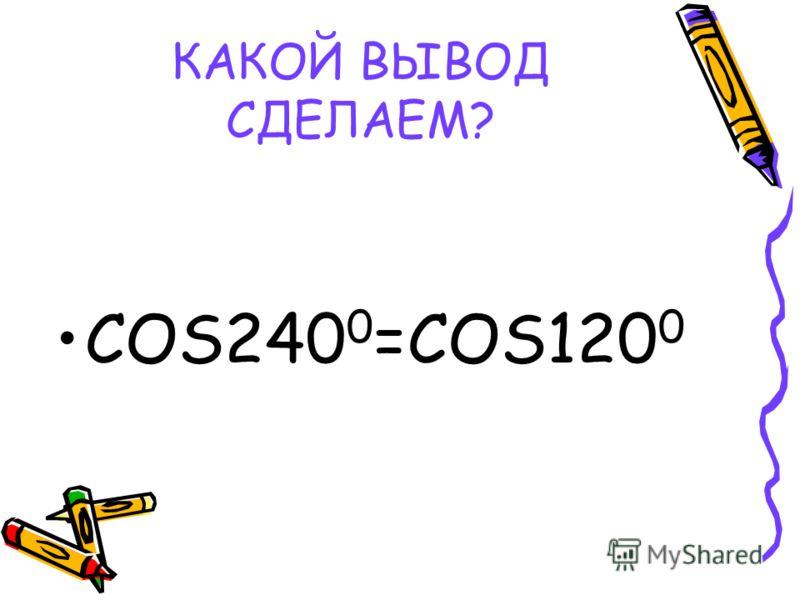 КАКОЙ ВЫВОД СДЕЛАЕМ? COS240 0 =COS120 0