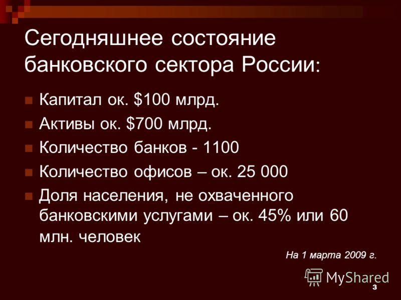 3 Сегодняшнее состояние банковского сектора России : Капитал ок. $100 млрд. Активы ок. $700 млрд. Количество банков - 1100 Количество офисов – ок. 25 000 Доля населения, не охваченного банковскими услугами – ок. 45% или 60 млн. человек На 1 марта 200