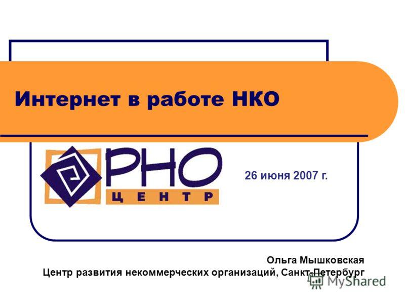 Интернет в работе НКО 26 июня 2007 г. Ольга Мышковская Центр развития некоммерческих организаций, Санкт-Петербург
