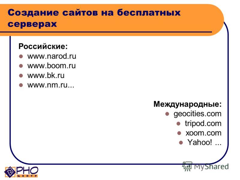 Создание сайтов на бесплатных серверах Российские: www.narod.ru www.boom.ru www.bk.ru www.nm.ru... Международные: geocities.com tripod.com xoom.com Yahoo!...