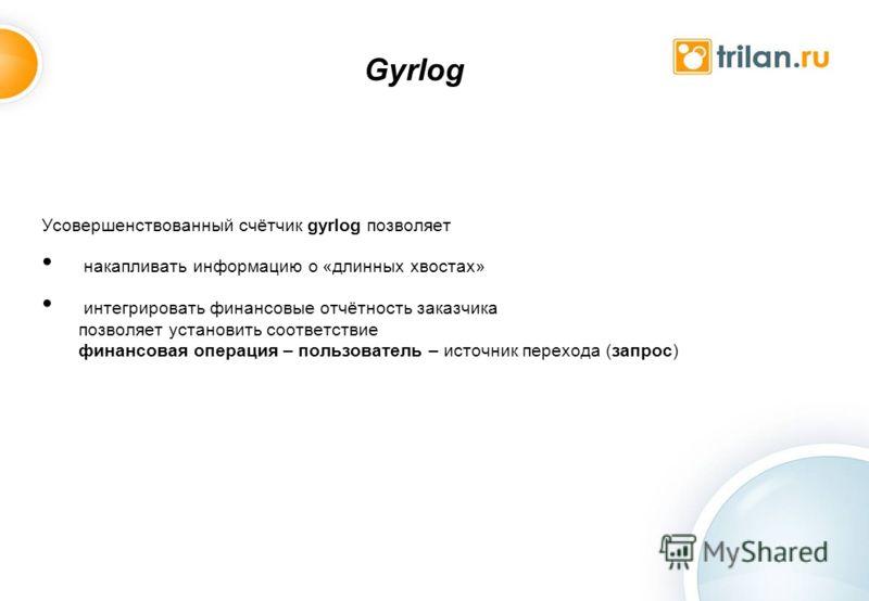 Gyrlog Усовершенствованный счётчик gyrlog позволяет накапливать информацию о «длинных хвостах» интегрировать финансовые отчётность заказчика позволяет установить соответствие финансовая операция – пользователь – источник перехода (запрос)