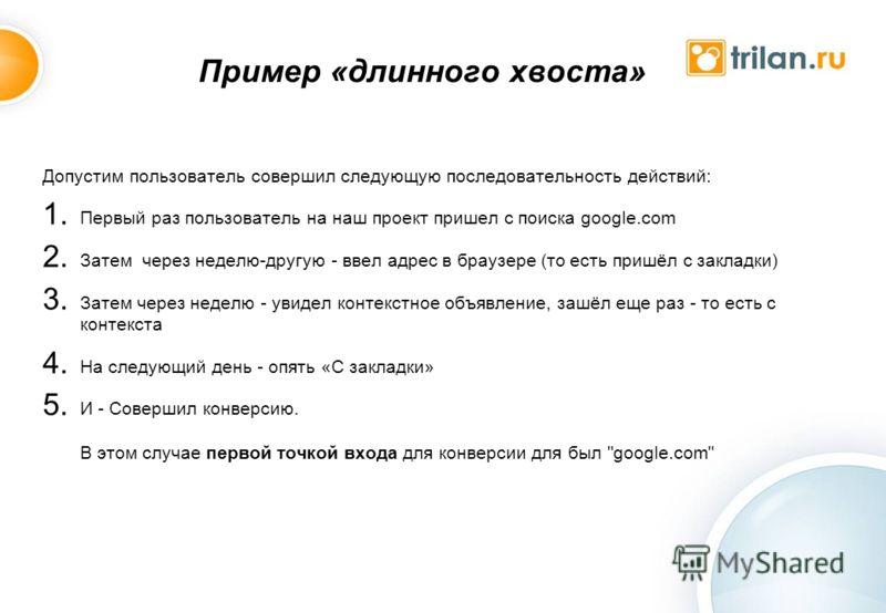 Пример «длинного хвоста» Допустим пользователь совершил следующую последовательность действий: 1. Первый раз пользователь на наш проект пришел с поиска google.com 2. Затем через неделю-другую - ввел адрес в браузере (то есть пришёл с закладки) 3. Зат