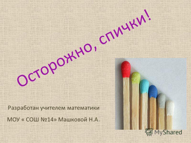 Осторожно, спички! Разработан учителем математики МОУ « СОШ 14» Машковой Н.А.