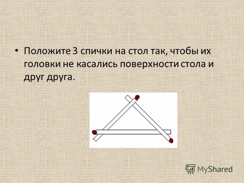 Положите 3 спички на стол так, чтобы их головки не касались поверхности стола и друг друга.