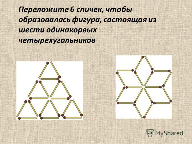 Переложите 6 спичек, чтобы образовалась фигура, состоящая из шести одинакорвых четырехугольников