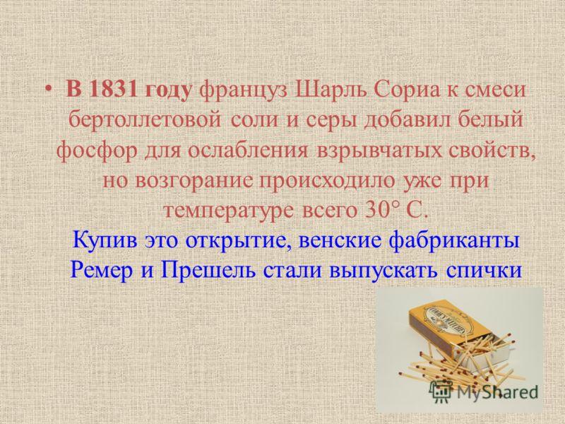 В 1831 году француз Шарль Сориа к смеси бертоллетовой соли и серы добавил белый фосфор для ослабления взрывчатых свойств, но возгорание происходило уже при температуре всего 30° С. Купив это открытие, венские фабриканты Ремер и Прешель стали выпускат