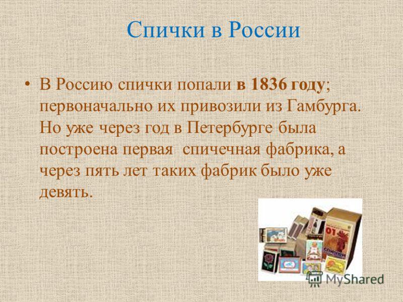 Спички в России В Россию спички попали в 1836 году; первоначально их привозили из Гамбурга. Но уже через год в Петербурге была построена первая спичечная фабрика, а через пять лет таких фабрик было уже девять.