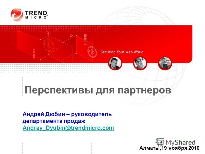 Перспективы для партнеров Алматы,19 ноября 2010 Андрей Дюбин – руководитель департамента продаж Andrey_Dyubin@trendmicro.com Andrey_Dyubin@trendmicro.com
