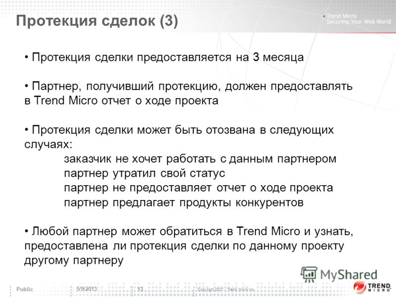 Copyright 2007 - Trend Micro Inc. Протекция сделок (3) 5/9/2013 13 Public Протекция сделки предоставляется на 3 месяца Партнер, получивший протекцию, должен предоставлять в Trend Micro отчет о ходе проекта Протекция сделки может быть отозвана в следу