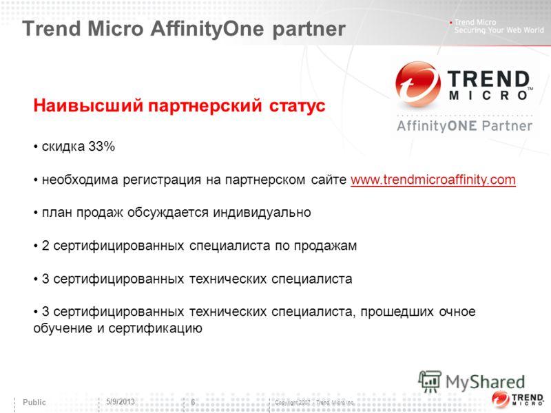 Copyright 2007 - Trend Micro Inc. Trend Micro AffinityOne partner 5/9/2013 6 Public Наивысший партнерский статус скидка 33% необходима регистрация на партнерском сайте www.trendmicroaffinity.comwww.trendmicroaffinity.com план продаж обсуждается индив