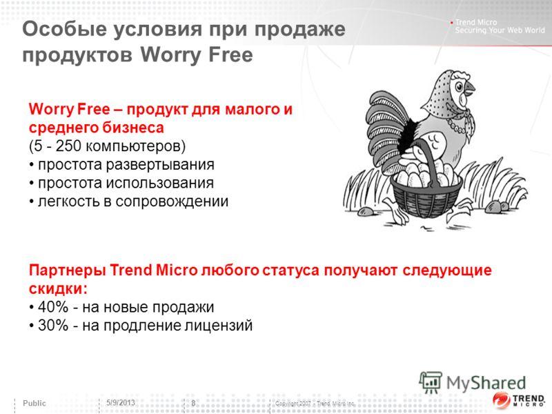 Copyright 2007 - Trend Micro Inc. Особые условия при продаже продуктов Worry Free 5/9/2013 8 Public Worry Free – продукт для малого и среднего бизнеса (5 - 250 компьютеров) простота развертывания простота использования легкость в сопровождении Партне