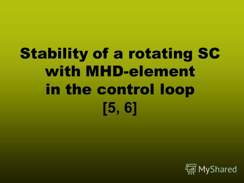 15 Stability of a rotating SC with MHD-element in the control loop [5, 6]